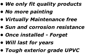 • We only fit quality products • No more painting  • Virtually Maintenance free  • Sun and corrosion resistance  • Once installed - Forget  • Will last for years  • Tough exterior grade UPVC